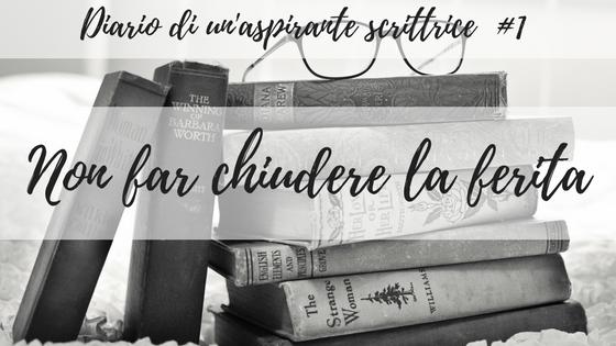 Diario di una scrittrice #1 – Non far chiudere la ferita