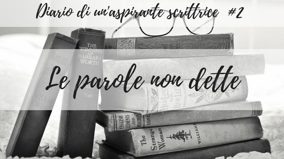 Diario di una scrittrice #2 – Le parole non dette